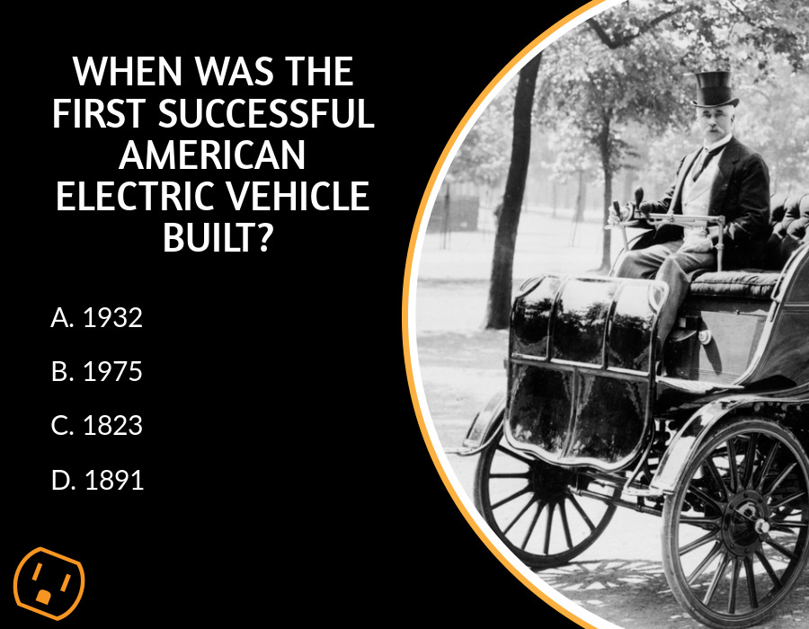 trivia question with answer When was the first successful American electric vehicle built?   A. 1932  B. 1975  C. 1823  D. 1891