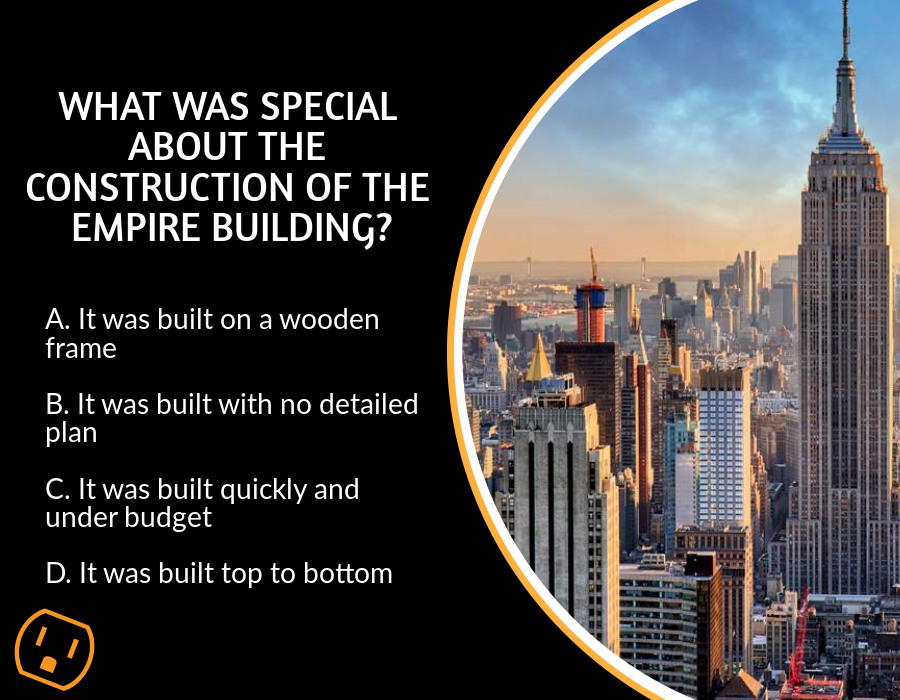 trivia question with answer What was special about the construction of the Empire Building?   A. It was built on a wooden frame  B. It was built with no detailed plan  C. It was built quickly and under budget  D. It was built top to bottom