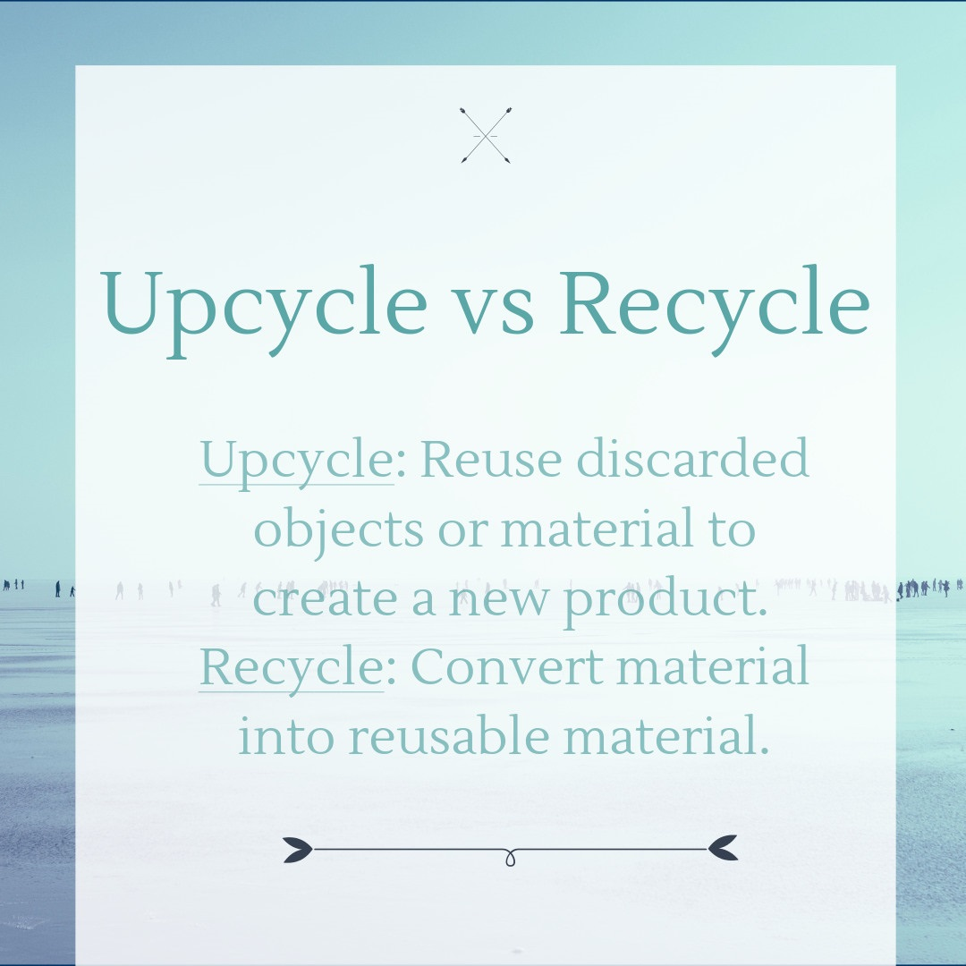 upcycle versus recycle; upcycle means to reuse discarded objects or material to create a new product while recycle means to convert material into reusable material